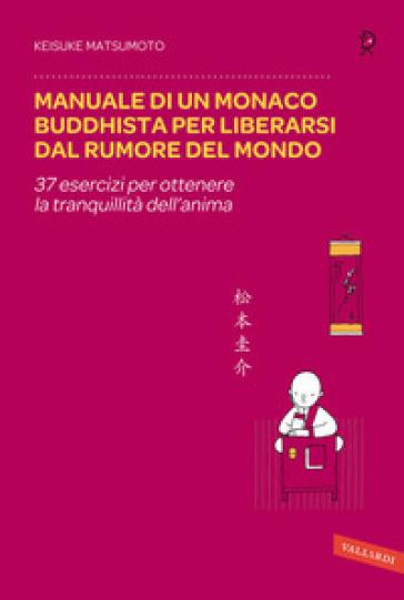 Manuale di un monaco buddhista per liberarsi dal rumore del mondo. 37 esercizi per ottenere la tranquillità dell'anima - Keisuke Matsumoto |