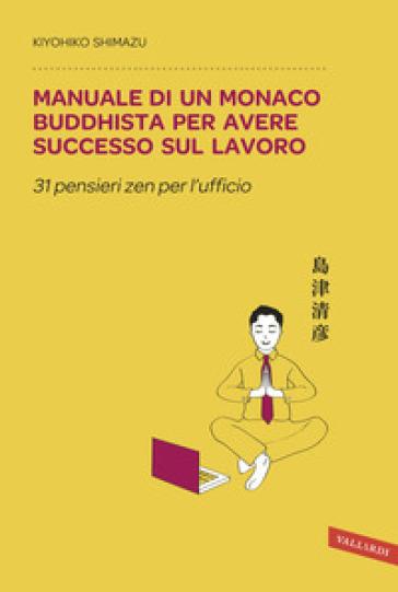 Manuale di un monaco buddhista per avere successo sul lavoro. 31 pensieri zen per l'ufficio - Shimazu Kiyohiko |