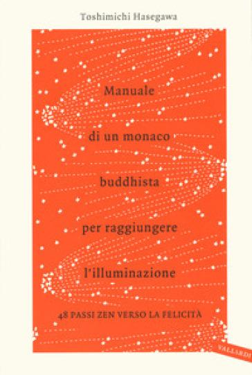 Manuale di un monaco buddhista per raggiungere l'illuminazione. 48 passi zen verso lo felicità - Toshimichi Hasegawa  