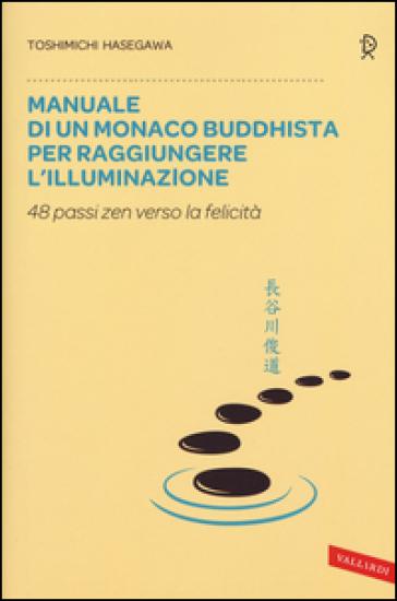 Manuale di un monaco buddhista per raggiungere l'illuminazione. 48 passi zen verso lo felicità - Toshimichi Hasegawa |