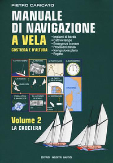 Manuale di navigazione a vela. Costiera e d'altura. 2: La crociera - Pietro Caricato | Rochesterscifianimecon.com