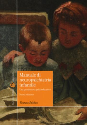 Manuale di neuropsichiatria infantile. Una prospettiva psicoeducativa - Franco Fabbro |