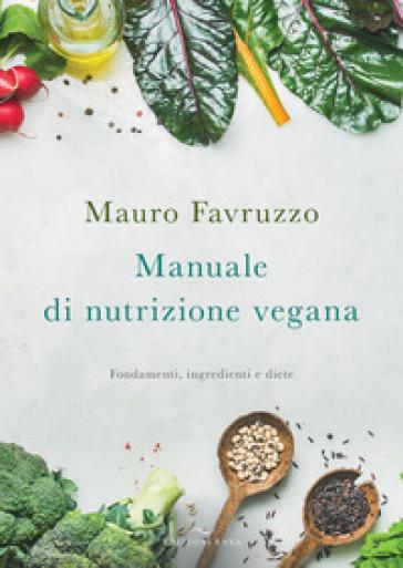 Manuale di nutrizione vegana. Fondamenti, ingredienti e diete - Mauro Favruzzo |