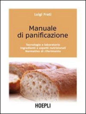 Manuale di panificazione. Tecnologie e laboratorio, ingredienti e aspetti nutrizionali, normativa di riferimento - Luigi Frati | Thecosgala.com