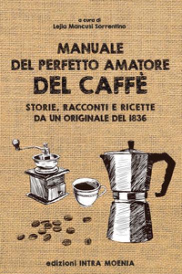 Manuale del perfetto amatore del caffè. Storie, racconti e ricette da un originale del 1836 - L. Mancusi Sorrentino | Rochesterscifianimecon.com