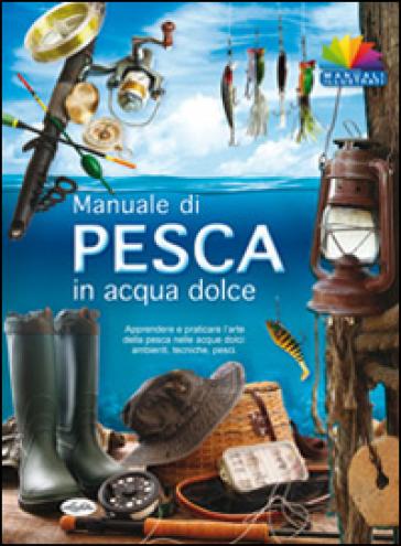 Manuale di pesca in acqua dolce - AA.VV. Artisti Vari |