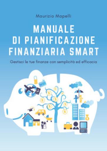 Manuale di pianificazione finanziaria smart - Maurizio Mapelli |