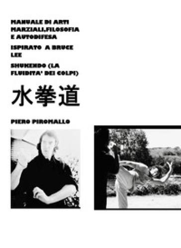 Manuale di pratica, filosofia e autodifesa ispirato a Bruce Lee Shukendo - Piero Piromallo | Rochesterscifianimecon.com