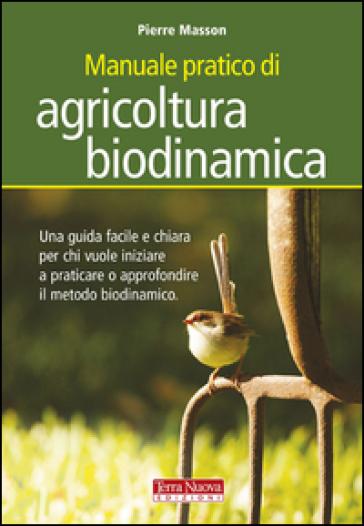 Manuale pratico di agricoltura biodinamica. Una guida facile e chiara per chi vuole iniziare a praticare o approfondire il metodo biodinamico - Pierre Masson |