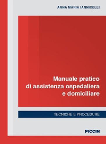 Manuale pratico di assistenza ospedaliera e domiciliare. Tecniche e procedure - Anna Maria Iannicelli |