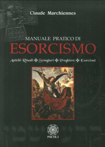 Manuale pratico di esorcismo. Antichi rituali, scongiuri, preghiere, esorcismi - Claude Marchiennes |