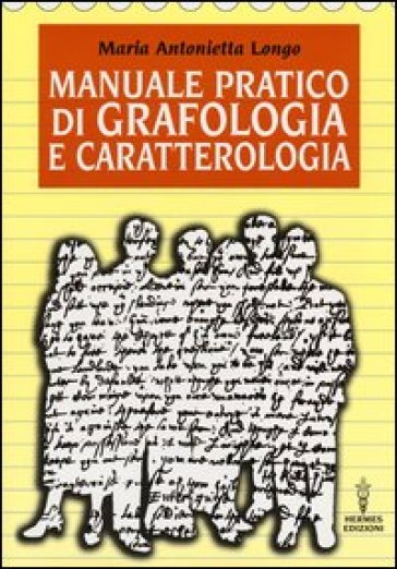 Manuale pratico di grafologia e caratterologia - M. Antonietta Longo |