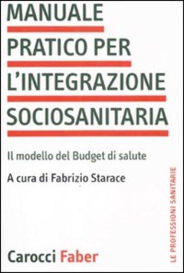 Manuale pratico per l'integrazione sociosanitaria. Il modello del Budget di salute - Fabrizio Starace  