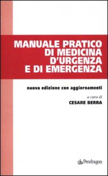 Manuale pratico di medicina d'urgenza e di emergenza - C. Berra | Rochesterscifianimecon.com