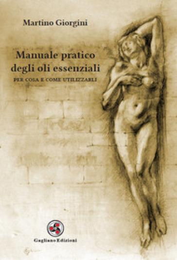 Manuale pratico degli oli essenziali. Per cosa e come utilizzarli - Martino Giorgini | Jonathanterrington.com