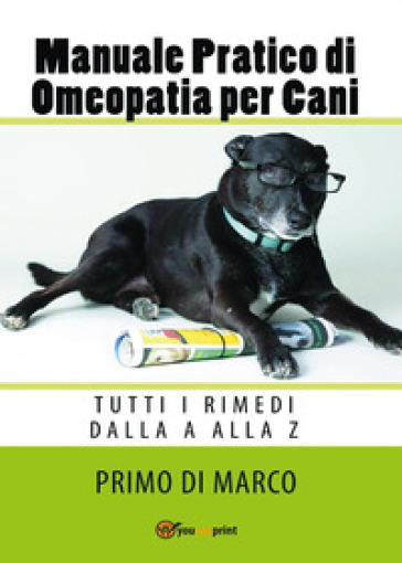 Manuale pratico di omeopatia per cani: tutti i rimedi dalla A alla Z - Primo Di Marco |