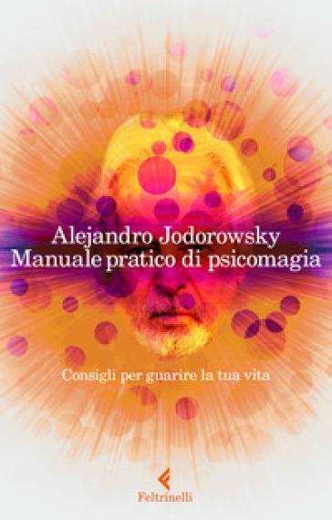 Manuale pratico di psicomagia. Consigli per guarire la tua vita - Alejandro Jodorowsky |