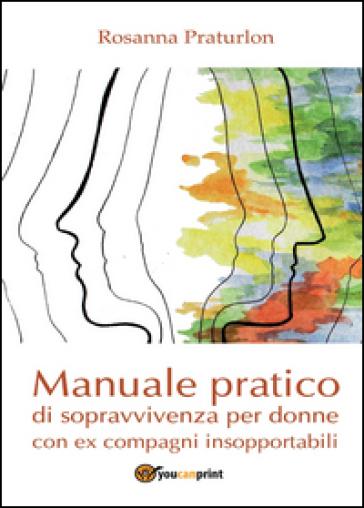 Manuale pratico di sopravvivenza per donne con ex compagni insopportabili - Rosanna Praturlon | Rochesterscifianimecon.com