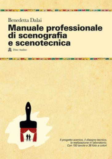 Manuale professionale di scenografia e scenotecnica. Ediz. illustrata - Benedetta Dalai | Thecosgala.com