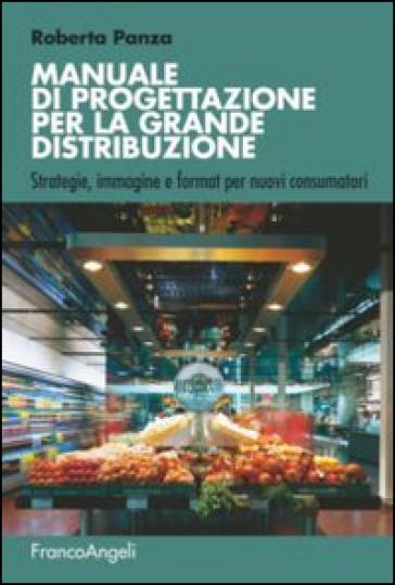 Manuale di progettazione per la grande distribuzione. Strategie, immagine e format per nuovi consumatori - Roberta Panza   Thecosgala.com