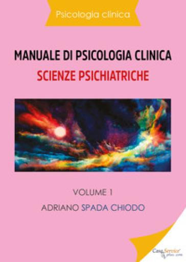 Manuale di psicologia clinica. Scienze psichiatriche. 1. - Adriano Spada Chiodo | Rochesterscifianimecon.com