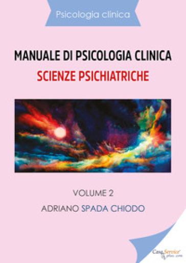 Manuale di psicologia clinica. Scienze psichiatriche. 2. - Adriano Spada Chiodo |