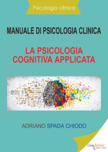 Manuale di psicologia clinica. La psicologia cognitiva applicata - Adriano Spada Chiodo | Rochesterscifianimecon.com