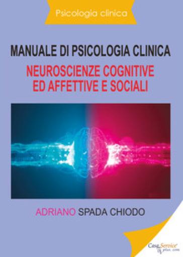 Manuale di psicologia clinica. Neuroscienze cognitive ed affettive e sociali - Adriano Spada Chiodo | Rochesterscifianimecon.com