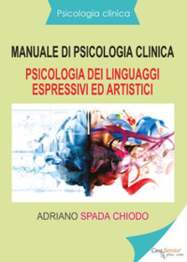 Manuale di psicologia clinica. Psicologia dei linguaggi espressivi ed artistici - Adriano Spada Chiodo | Rochesterscifianimecon.com