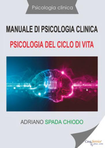 Manuale di psicologia clinica. Psicologia del ciclo di vita - Adriano Spada Chiodo | Rochesterscifianimecon.com