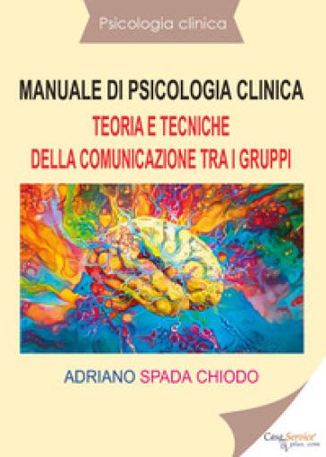 Manuale di psicologia clinica. Teoria e tecniche della comunicazione tra i gruppi - Adriano Spada Chiodo | Rochesterscifianimecon.com