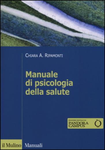 Manuale di psicologia della salute. Prospettive cliniche, dinamiche e relazionali - Chiara A. Ripamonti   Thecosgala.com