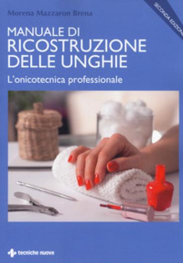 Manuale di ricostruzione delle unghie. L'onicotecnica professionale - Morena Mazzaron Brena |