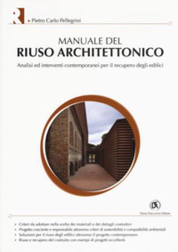 Manuale del riuso architettonico. Analisi ed interventi contemporanei per il recupero degli edifici - Pietro Carlo Pellegrini |