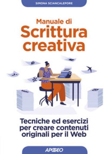 Manuale di scrittura creativa. Tecniche ed esercizi per creare contenuti originali per il web - Simona Sciancalepore pdf epub