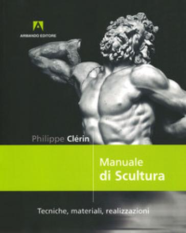Manuale di scultura. Tecniche, materiali, realizzazioni - Philippe Clerin |