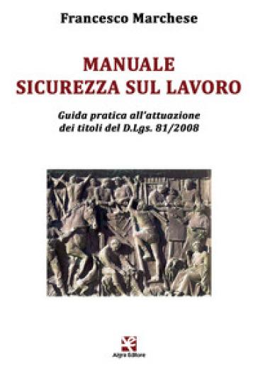 Manuale sicurezza sul lavoro. Guida pratica all'attuazione dei titoli del D.Lgs. 81/2008 - Francesco Marchese | Thecosgala.com