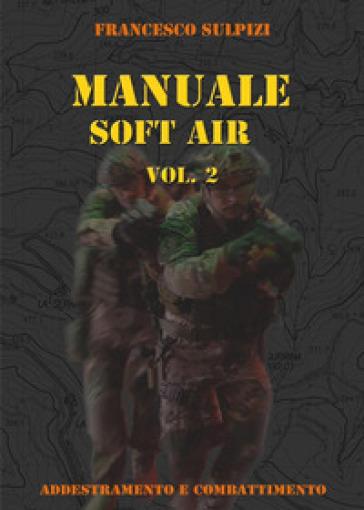 Manuale soft air. 2: Addestramento e combattimento - Francesco Sulpizi |