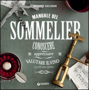 Manuale del sommelier. Conoscere, apprezzare, valutare il vino e gestire una cantina - Giuseppe Vaccarini | Thecosgala.com