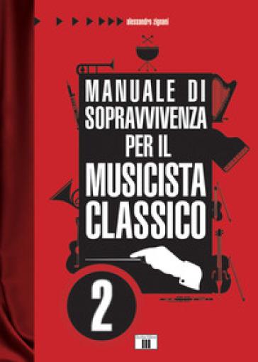 Manuale di sopravvivenza per il musicista classico. 2. - Alessandro Zignani |