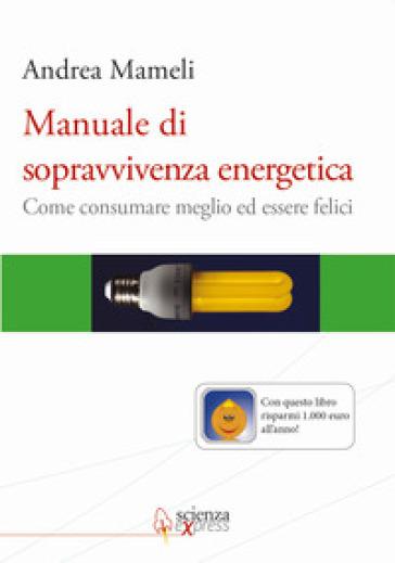Manuale di sopravvivenza energetica. Come consumare meglio ed essere felici - Andrea Mameli |