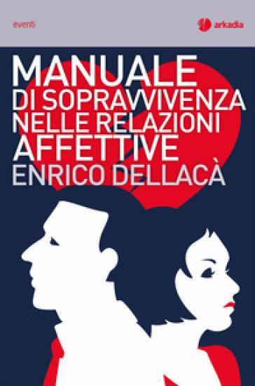 Manuale di sopravvivenza nelle relazioni affettive - Enrico Dellacà |