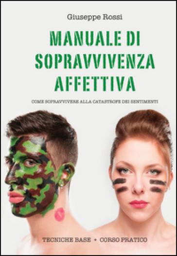 Manuale di sopravvivenza affettiva. Come sopravvivere alla catastrofe dei sentimenti - Giuseppe Rossi |