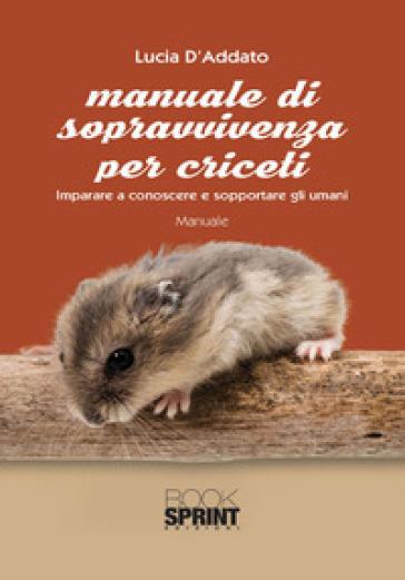 Manuale di sopravvivenza per criceti - Lucia D'Addato |