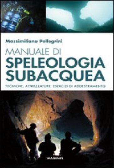Manuale di speleologia subacquea. Tecniche, attrezzature ed esercizi di addestramento - Massimiliano Pellegrini |