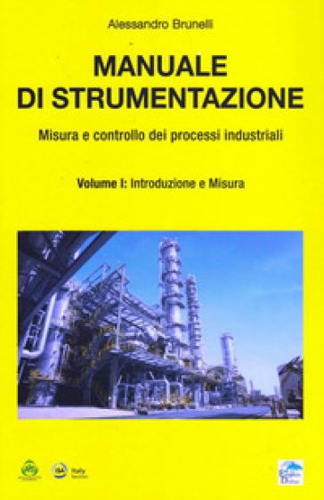 Manuale di strumentazione. Misura e controllo dei processi industriali. 1: Introduzione e misura - Alessandro Brunelli |