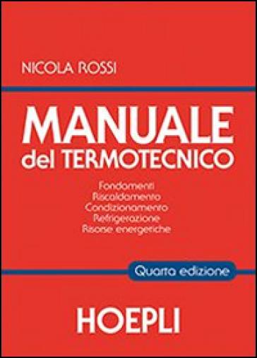 Manuale del termotecnico. Fondamenti, riscaldamento, condizionamento, refrigerazione, risorse energetiche - Nicola Rossi pdf epub