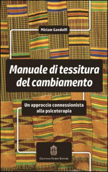 Manuale di tessitura del cambiamento. Un approccio connessionista alla psicoterapia - Miriam Gandolfi |