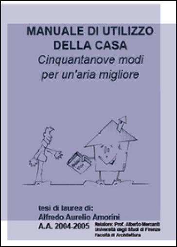 Manuale di utilizzo della casa. Cinquantanove modi per un'aria miglio re - Alfredo A. Amorini  