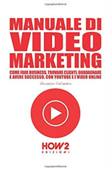 Manuale di video marketing. Come fare business, trovare clienti, guadagnare e avere successo, con Youtube e i video online - Veronica Caliandro |
